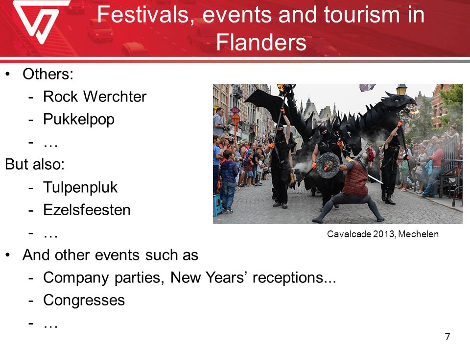 Festivals, events and tourism in Flanders Others: -Rock Werchter -Pukkelpop -… But also: -Tulpenpluk -Ezelsfeesten -… Cavalcade 2013, Mechelen And oth