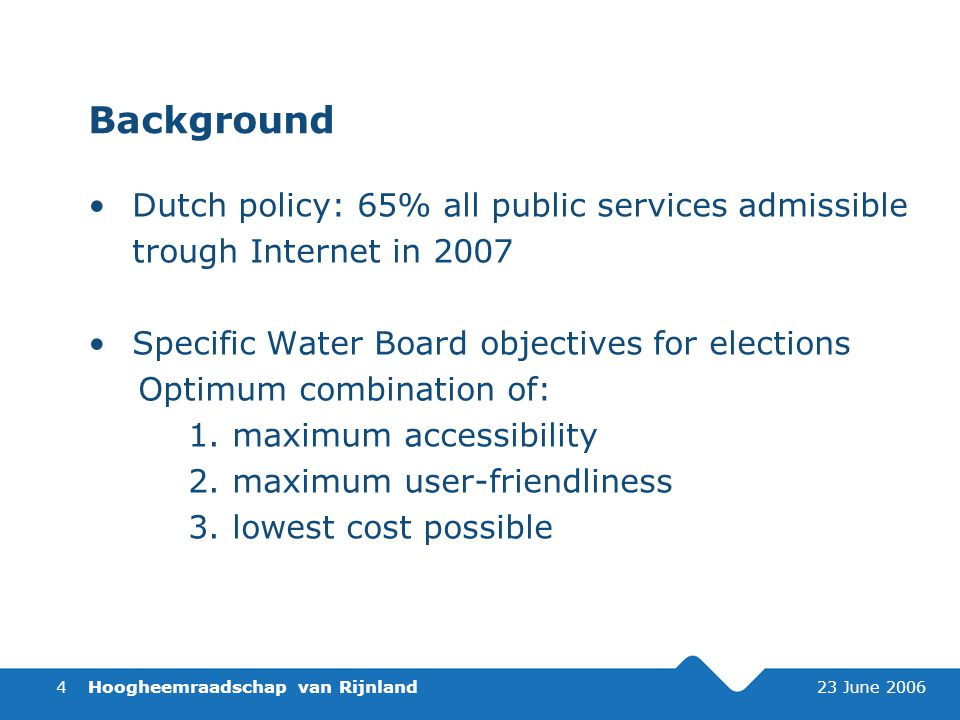 Hoogheemraadschap van Rijnland 23 June 20064 Background Dutch policy: 65% all public services admissible trough Internet in 2007 Specific Water Board objectives for elections Optimum combination of: 1.maximum accessibility 2.maximum user-friendliness 3.lowest cost possible