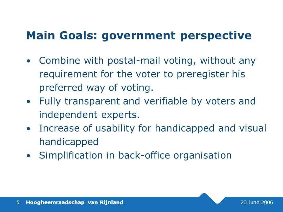 Hoogheemraadschap van Rijnland 23 June 20065 Main Goals: government perspective Combine with postal-mail voting, without any requirement for the voter to preregister his preferred way of voting.