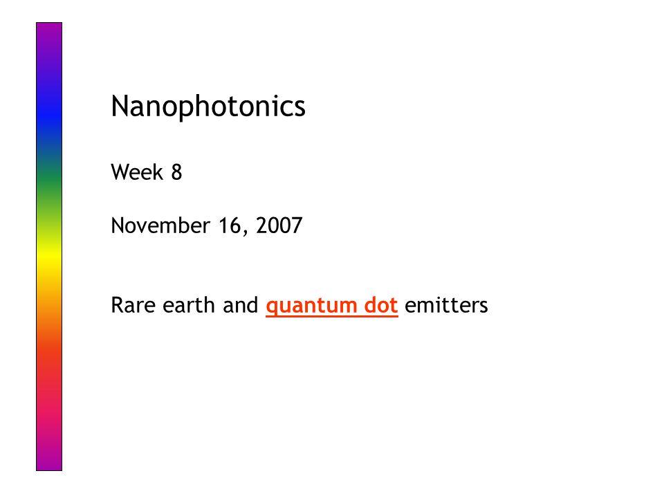Nanophotonics Week 8 November 16, 2007 Rare earth and quantum dot emitters
