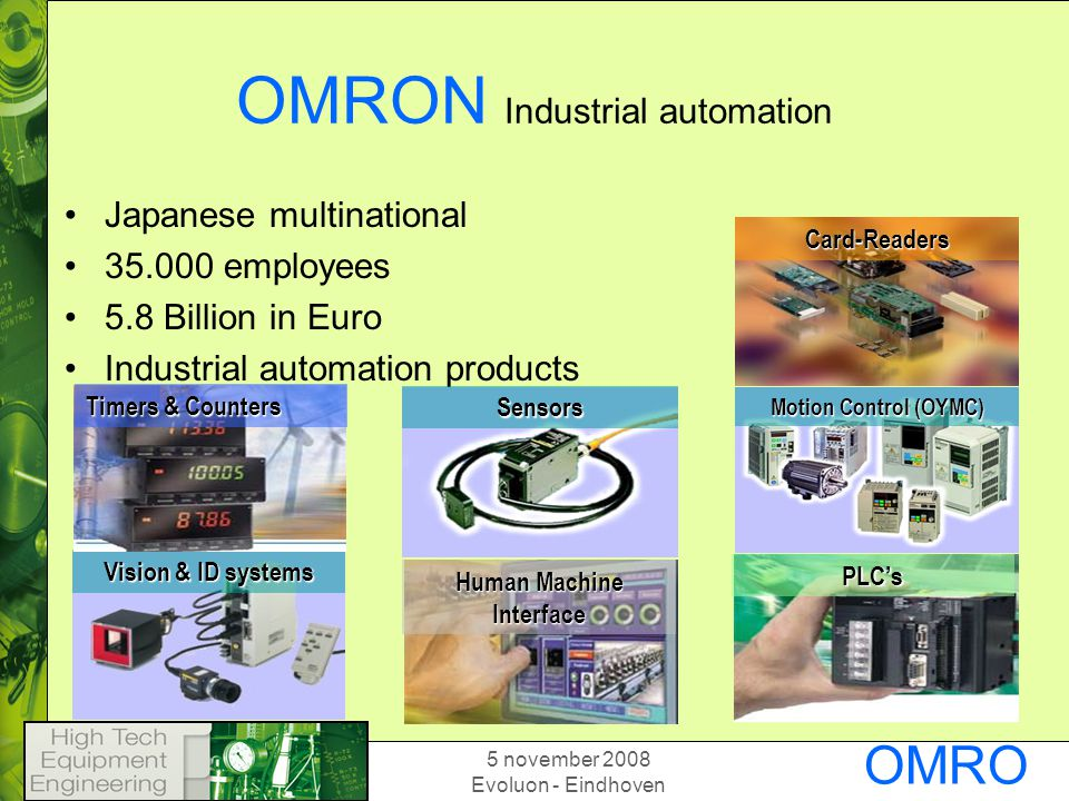 5 november 2008 Evoluon - Eindhoven OMRO N OMRON Industrial automation Japanese multinational employees 5.8 Billion in Euro Industrial automation products PLC's Card-Readers Human Machine Interface Motion Control (OYMC) Vision & ID systems Timers & Counters Sensors
