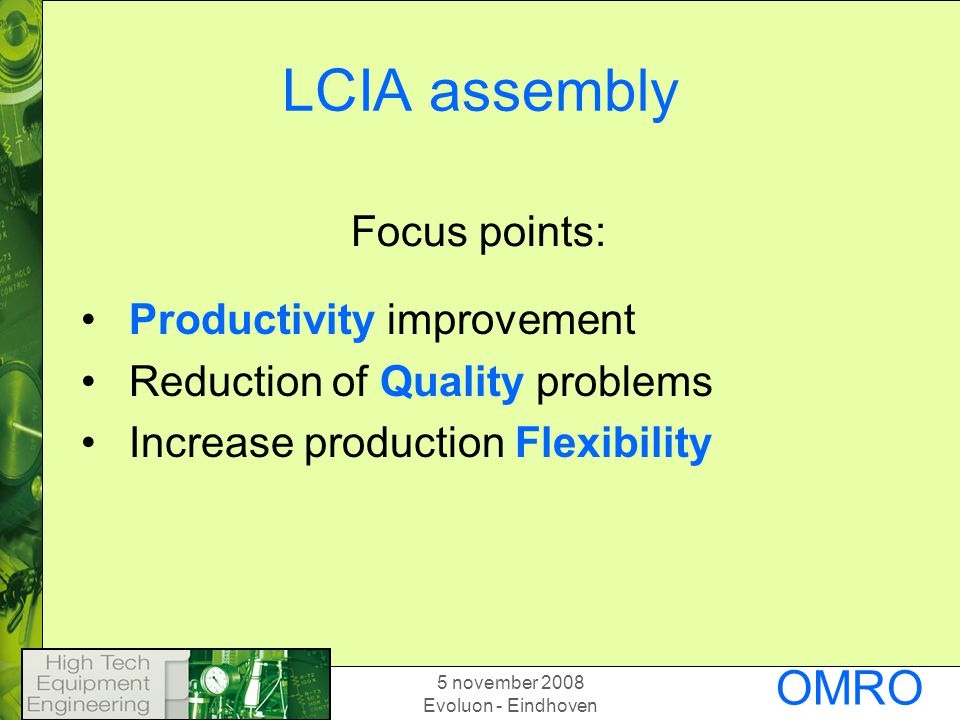 5 november 2008 Evoluon - Eindhoven OMRO N LCIA assembly Productivity improvement Reduction of Quality problems Increase production Flexibility Focus points: