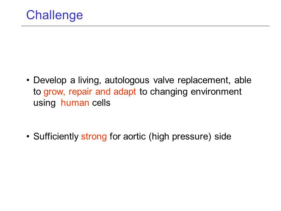 Challenge Develop a living, autologous valve replacement, able to grow, repair and adapt to changing environment using human cells Sufficiently strong