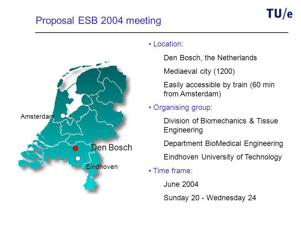 Amsterdam Eindhoven Den Bosch Proposal ESB 2004 meeting Location: Den Bosch, the Netherlands Mediaeval city (1200) Easily accessible by train (60 min from Amsterdam) Organising group: Division of Biomechanics & Tissue Engineering Department BioMedical Engineering Eindhoven University of Technology Time frame: June 2004 Sunday 20 - Wednesday 24