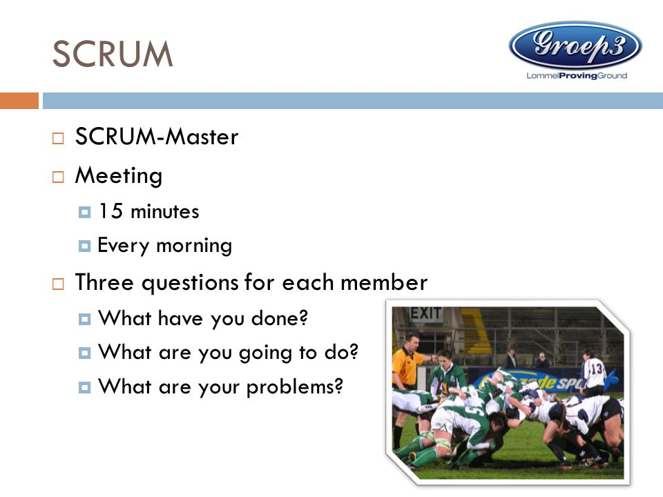 SCRUM  SCRUM-Master  Meeting  15 minutes  Every morning  Three questions for each member  What have you done?  What are you going to do?  What