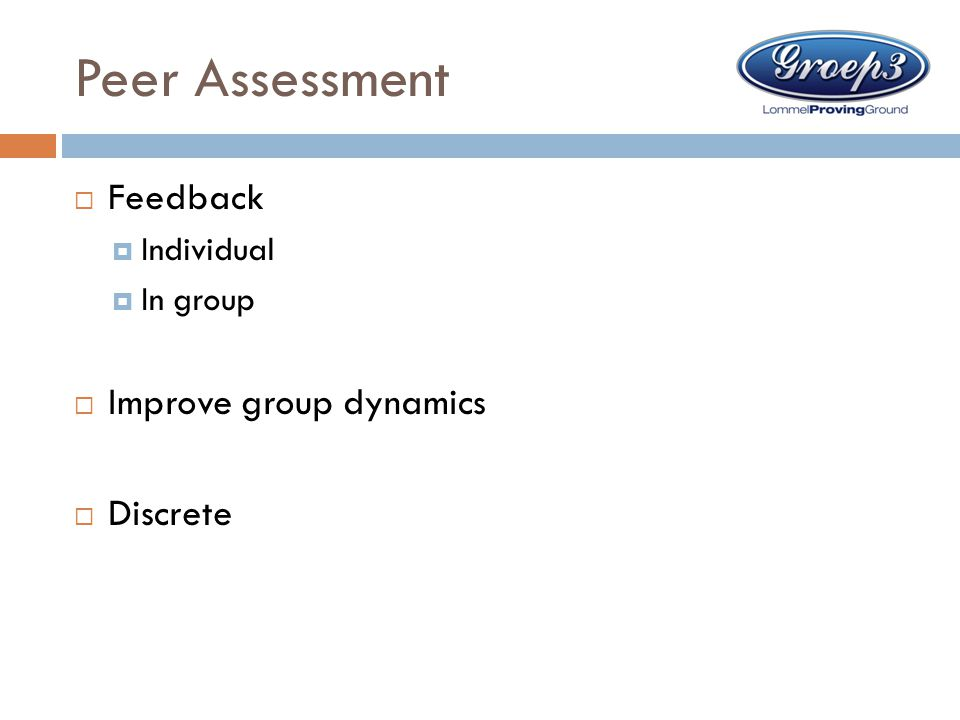 Peer Assessment  Feedback  Individual  In group  Improve group dynamics  Discrete