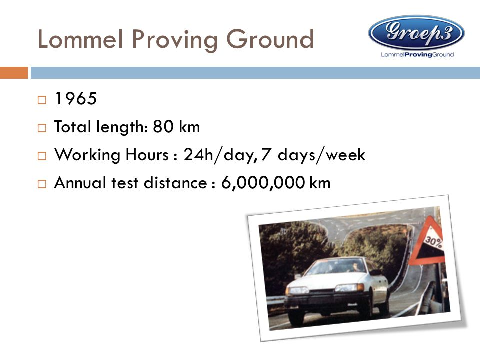 Lommel Proving Ground  1965  Total length: 80 km  Working Hours : 24h/day, 7 days/week  Annual test distance : 6,000,000 km