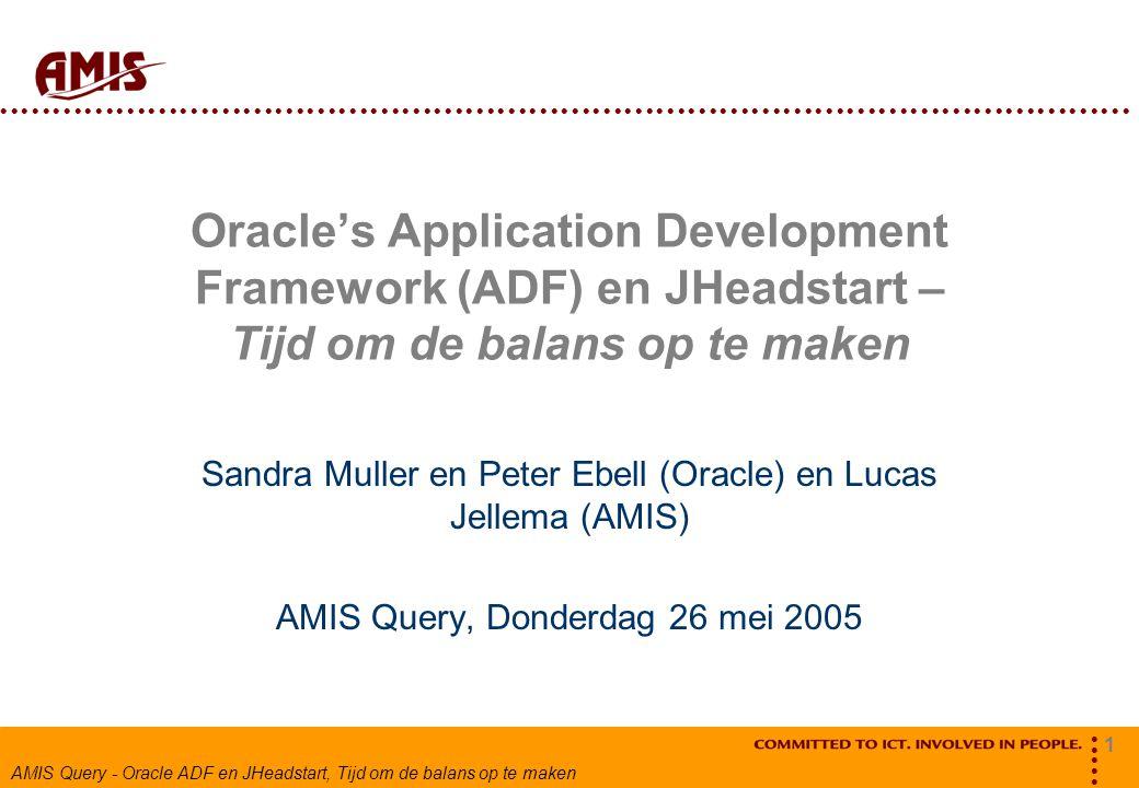 1 AMIS Query - Oracle ADF en JHeadstart, Tijd om de balans op te maken Oracle's Application Development Framework (ADF) en JHeadstart – Tijd om de balans op te maken Sandra Muller en Peter Ebell (Oracle) en Lucas Jellema (AMIS) AMIS Query, Donderdag 26 mei 2005