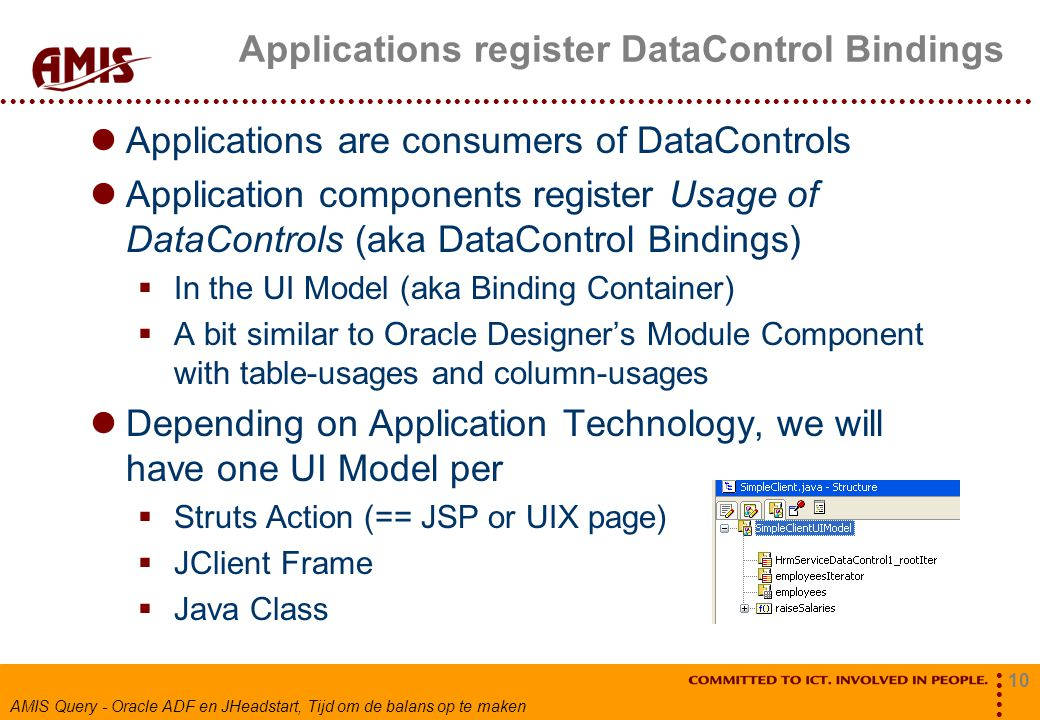 10 AMIS Query - Oracle ADF en JHeadstart, Tijd om de balans op te maken Applications register DataControl Bindings Applications are consumers of DataControls Application components register Usage of DataControls (aka DataControl Bindings)  In the UI Model (aka Binding Container)  A bit similar to Oracle Designer's Module Component with table-usages and column-usages Depending on Application Technology, we will have one UI Model per  Struts Action (== JSP or UIX page)  JClient Frame  Java Class