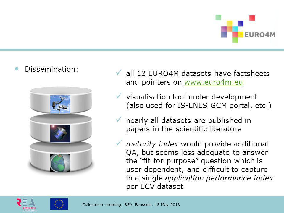 Collocation meeting, REA, Brussels, 15 May 2013 Dissemination: all 12 EURO4M datasets have factsheets and pointers on www.euro4m.euwww.euro4m.eu visualisation tool under development (also used for IS-ENES GCM portal, etc.) nearly all datasets are published in papers in the scientific literature maturity index would provide additional QA, but seems less adequate to answer the fit-for-purpose question which is user dependent, and difficult to capture in a single application performance index per ECV dataset