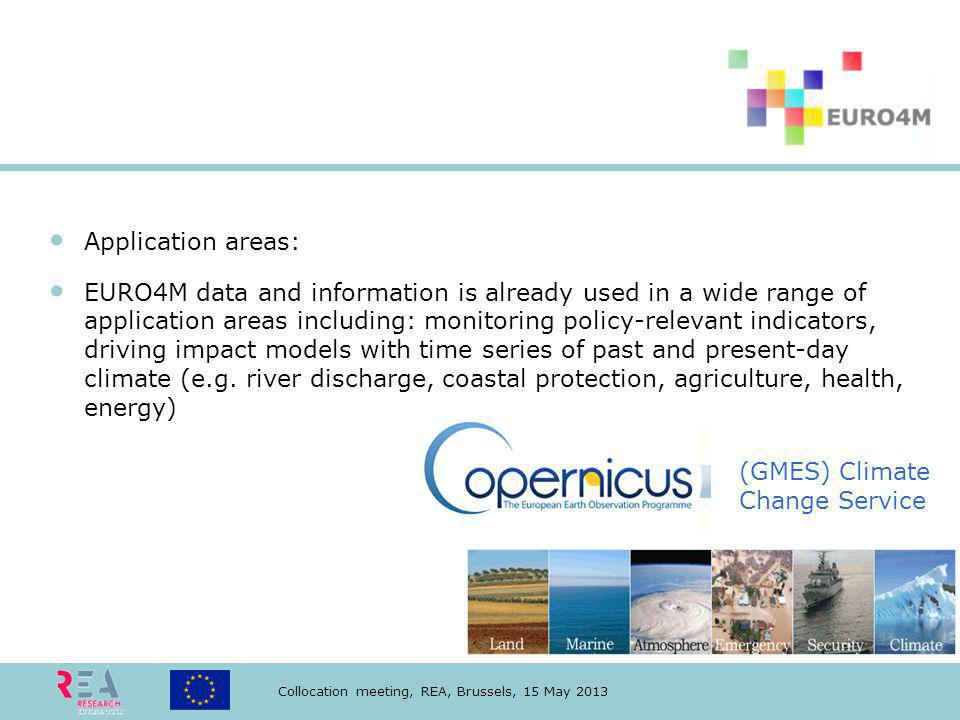 Collocation meeting, REA, Brussels, 15 May 2013 Application areas: EURO4M data and information is already used in a wide range of application areas including: monitoring policy-relevant indicators, driving impact models with time series of past and present-day climate (e.g.