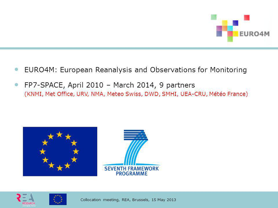 Collocation meeting, REA, Brussels, 15 May 2013 EURO4M: European Reanalysis and Observations for Monitoring FP7-SPACE, April 2010 – March 2014, 9 partners (KNMI, Met Office, URV, NMA, Meteo Swiss, DWD, SMHI, UEA-CRU, Météo France)
