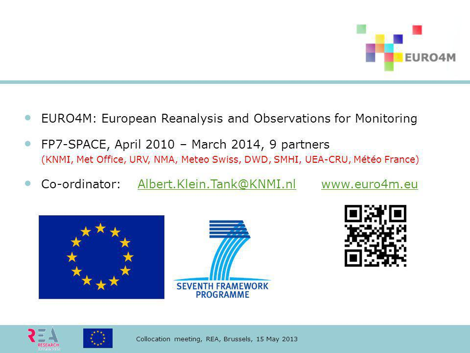 Collocation meeting, REA, Brussels, 15 May 2013 EURO4M: European Reanalysis and Observations for Monitoring FP7-SPACE, April 2010 – March 2014, 9 partners (KNMI, Met Office, URV, NMA, Meteo Swiss, DWD, SMHI, UEA-CRU, Météo France) Co-ordinator: Albert.Klein.Tank@KNMI.nl www.euro4m.euAlbert.Klein.Tank@KNMI.nlwww.euro4m.eu