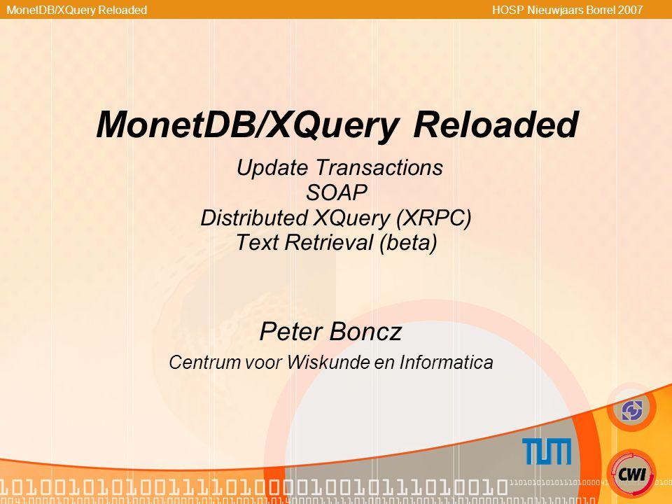 MonetDB/XQuery Reloaded HOSP Nieuwjaars Borrel 2007 MonetDB/XQuery Reloaded Update Transactions SOAP Distributed XQuery (XRPC) Text Retrieval (beta) P