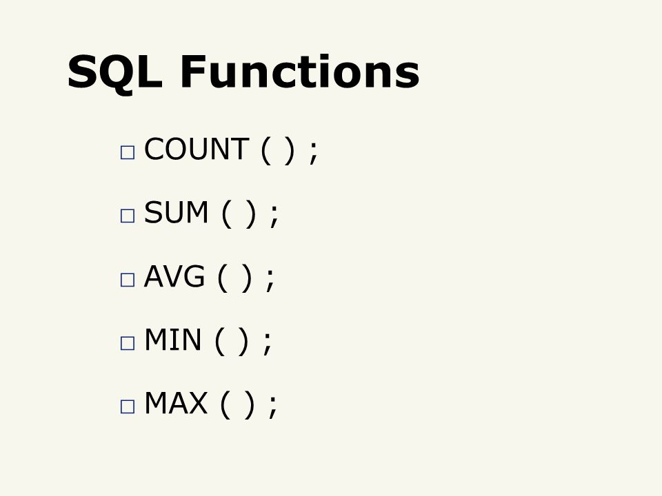 SQL Functions □ COUNT ( ) ; □ SUM ( ) ; □ AVG ( ) ; □ MIN ( ) ; □ MAX ( ) ;