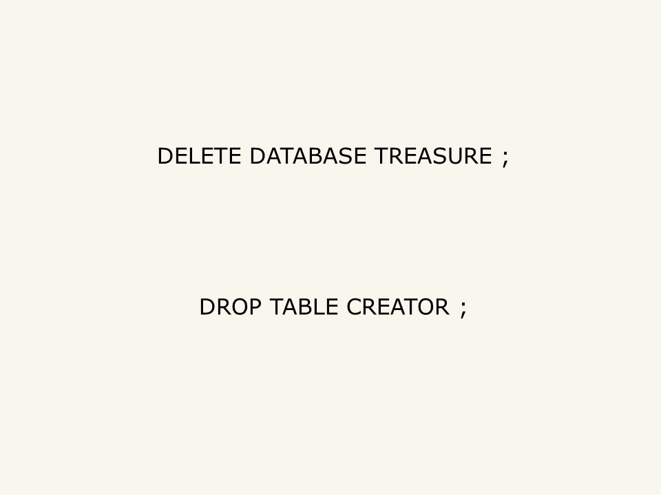 DELETE DATABASE TREASURE ; DROP TABLE CREATOR ;