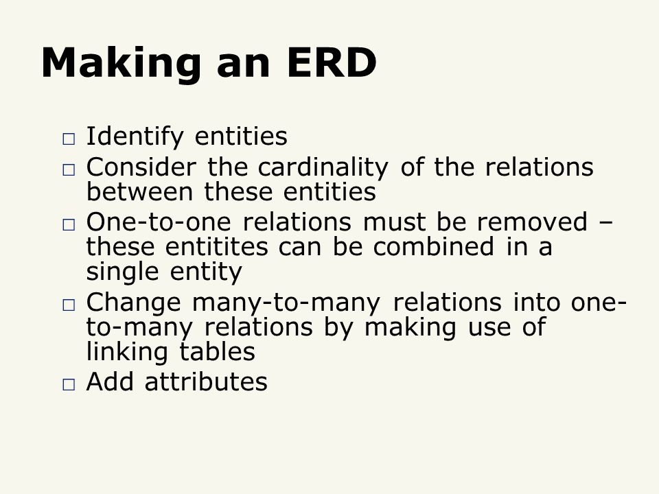 Making an ERD □ Identify entities □ Consider the cardinality of the relations between these entities □ One-to-one relations must be removed – these entitites can be combined in a single entity □ Change many-to-many relations into one- to-many relations by making use of linking tables □ Add attributes