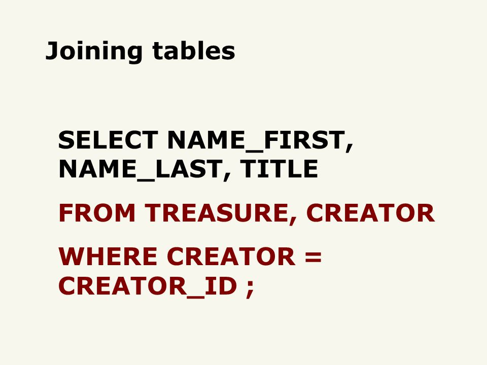Joining tables SELECT NAME_FIRST, NAME_LAST, TITLE FROM TREASURE, CREATOR WHERE CREATOR = CREATOR_ID ;