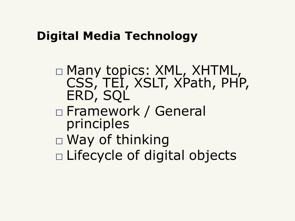 Digital Media Technology □ Many topics: XML, XHTML, CSS, TEI, XSLT, XPath, PHP, ERD, SQL □ Framework / General principles □ Way of thinking □ Lifecycle of digital objects