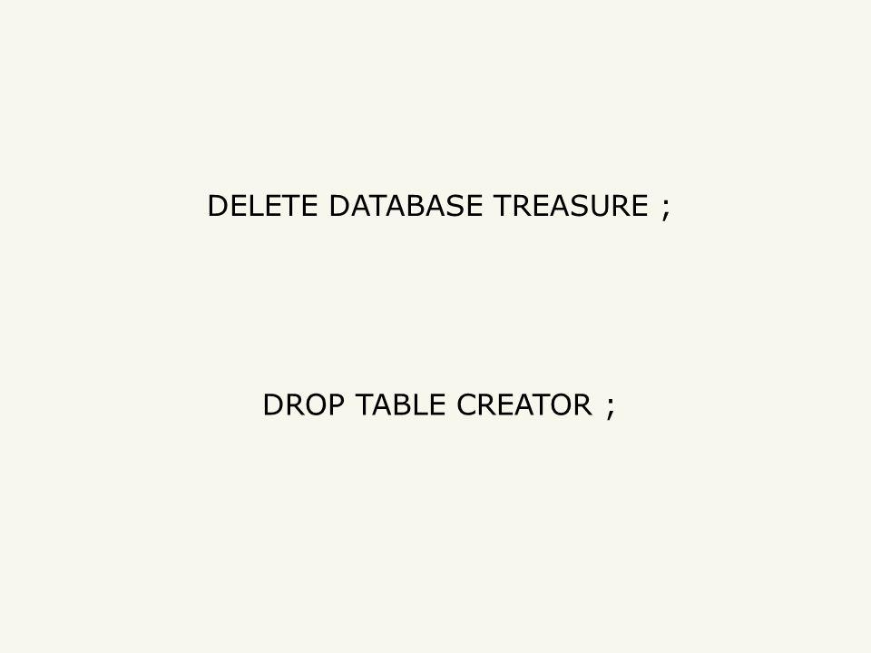 DELETE DATABASE TREASURE ; DROP TABLE CREATOR ;