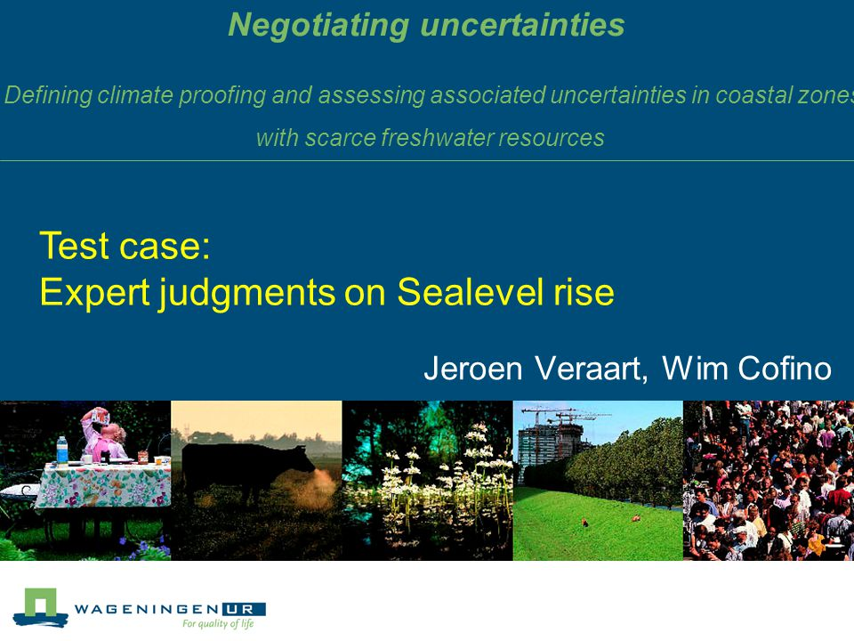 Negotiating uncertainties Jeroen Veraart, Wim Cofino Test case: Expert judgments on Sealevel rise Defining climate proofing and assessing associated uncertainties in coastal zones with scarce freshwater resources