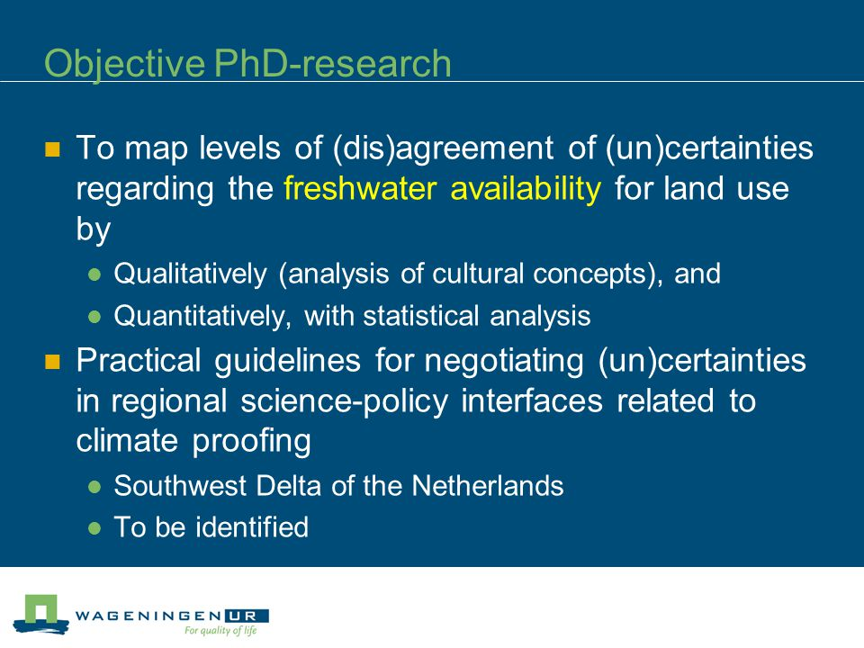 Objective PhD-research To map levels of (dis)agreement of (un)certainties regarding the freshwater availability for land use by Qualitatively (analysis of cultural concepts), and Quantitatively, with statistical analysis Practical guidelines for negotiating (un)certainties in regional science-policy interfaces related to climate proofing Southwest Delta of the Netherlands To be identified