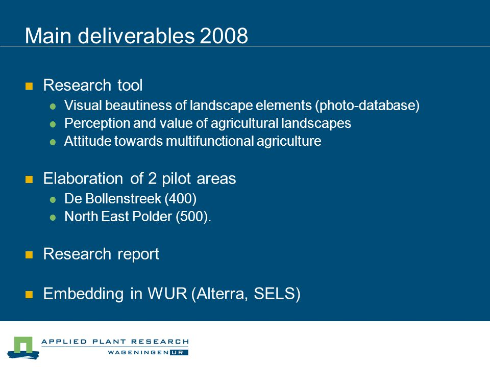 Main deliverables 2008 Research tool Visual beautiness of landscape elements (photo-database) Perception and value of agricultural landscapes Attitude towards multifunctional agriculture Elaboration of 2 pilot areas De Bollenstreek (400) North East Polder (500).