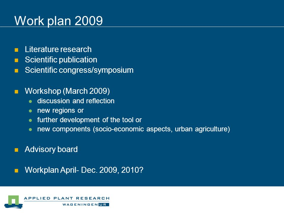 Work plan 2009 Literature research Scientific publication Scientific congress/symposium Workshop (March 2009) discussion and reflection new regions or further development of the tool or new components (socio-economic aspects, urban agriculture) Advisory board Workplan April- Dec.