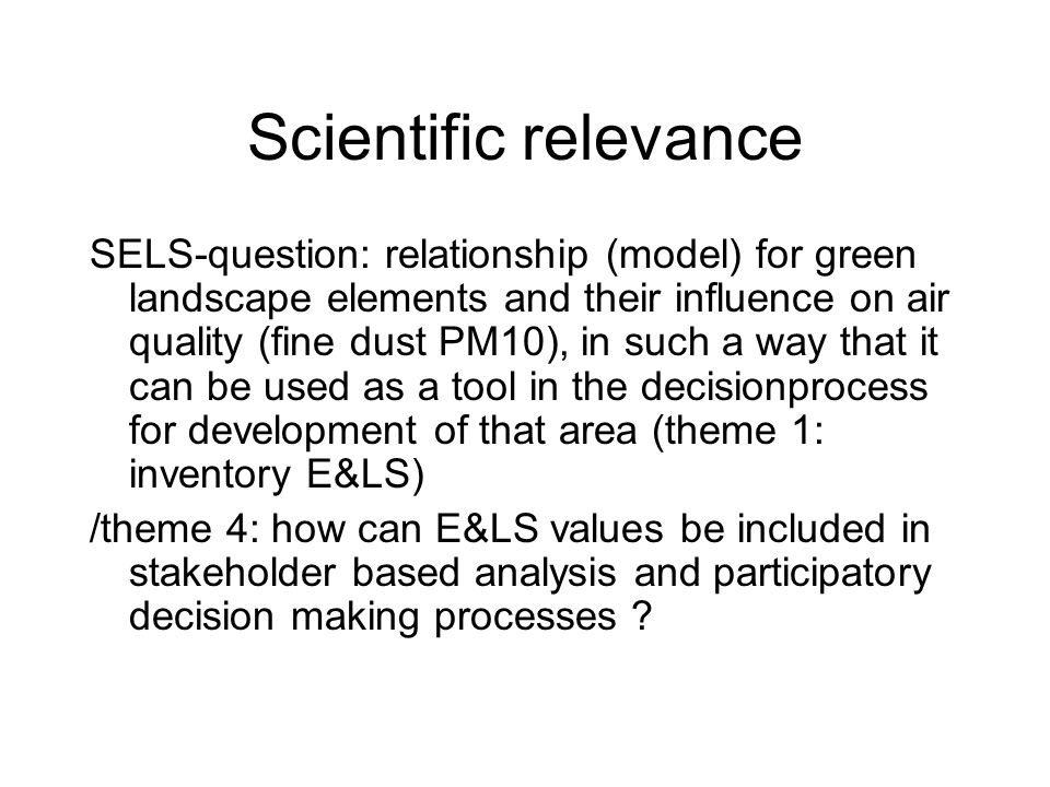 Scientific relevance SELS-question: relationship (model) for green landscape elements and their influence on air quality (fine dust PM10), in such a way that it can be used as a tool in the decisionprocess for development of that area (theme 1: inventory E&LS) /theme 4: how can E&LS values be included in stakeholder based analysis and participatory decision making processes ?