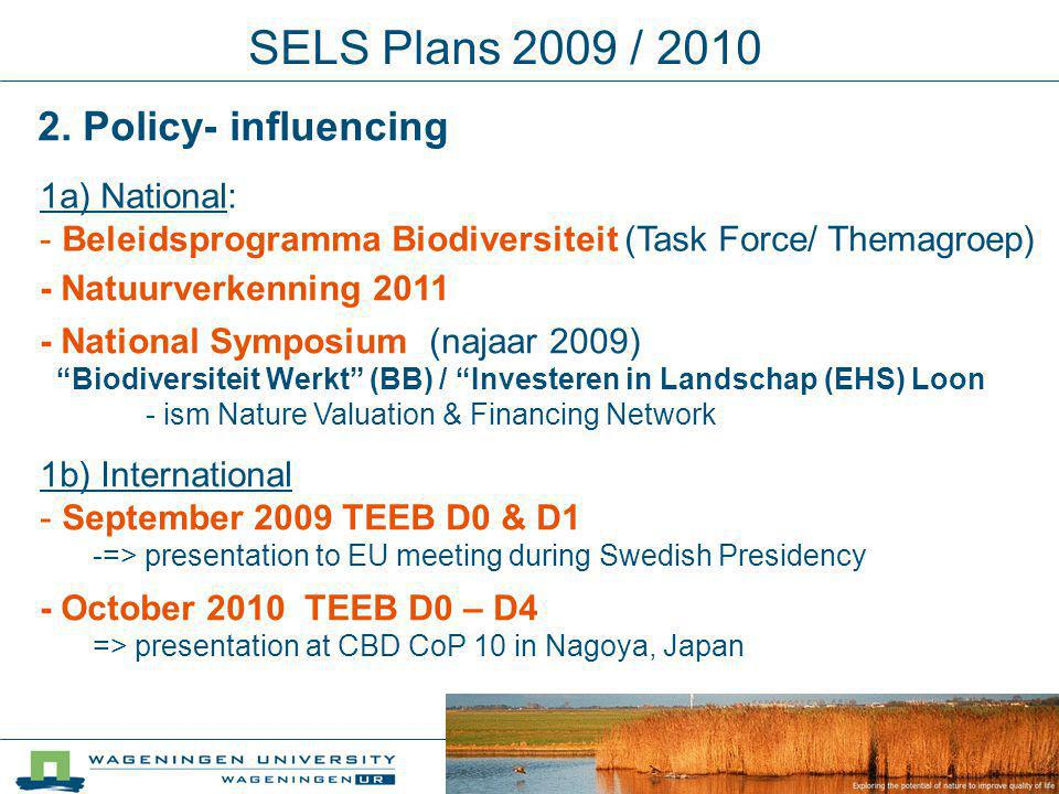SELS Plans 2009 / 2010 - National Symposium (najaar 2009) Biodiversiteit Werkt (BB) / Investeren in Landschap (EHS) Loon - ism Nature Valuation & Financing Network 1a) National: - Beleidsprogramma Biodiversiteit (Task Force/ Themagroep) 2.