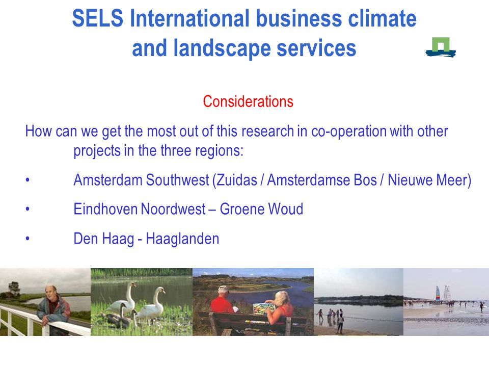 Considerations How can we get the most out of this research in co-operation with other projects in the three regions: Amsterdam Southwest (Zuidas / Amsterdamse Bos / Nieuwe Meer) Eindhoven Noordwest – Groene Woud Den Haag - Haaglanden SELS International business climate and landscape services