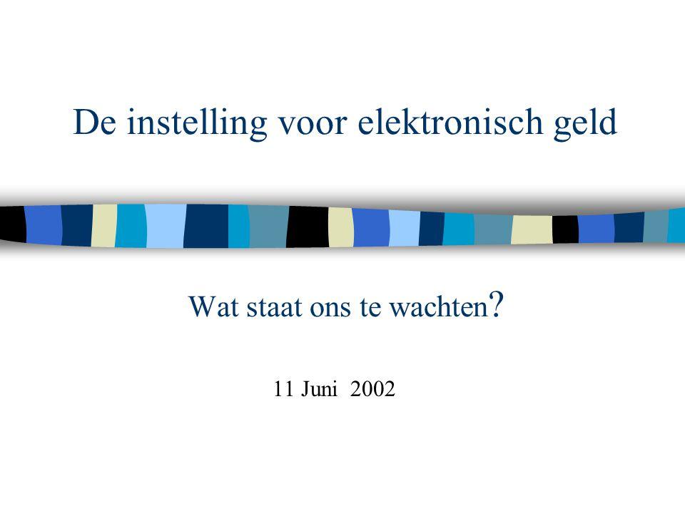 De instelling voor elektronisch geld Wat staat ons te wachten ? 11 Juni 2002