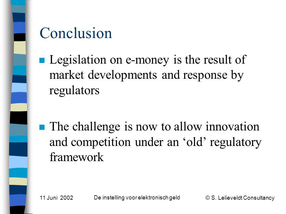 © S. Lelieveldt Consultancy 11 Juni 2002 De instelling voor elektronisch geld Conclusion n Legislation on e-money is the result of market developments