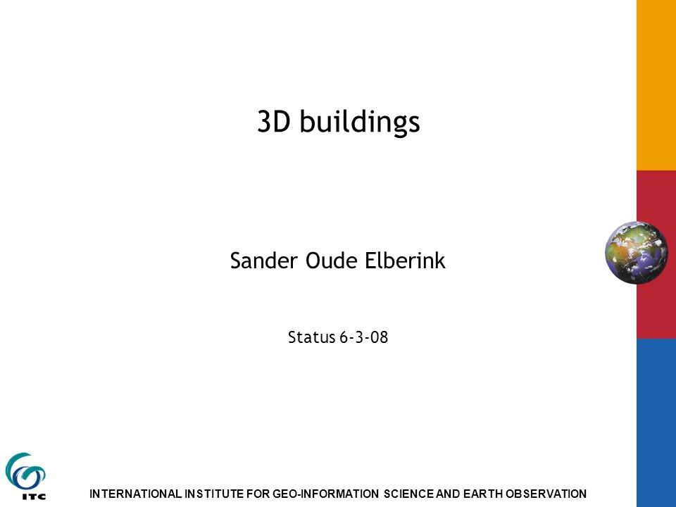 INTERNATIONAL INSTITUTE FOR GEO-INFORMATION SCIENCE AND EARTH OBSERVATION 3D buildings Sander Oude Elberink Status 6-3-08