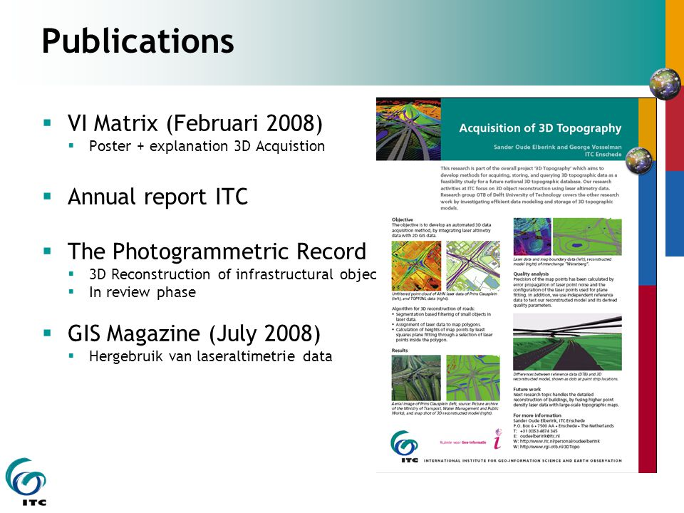 Publications  VI Matrix (Februari 2008)  Poster + explanation 3D Acquistion  Annual report ITC  The Photogrammetric Record  3D Reconstruction of infrastructural objects  In review phase  GIS Magazine (July 2008)  Hergebruik van laseraltimetrie data