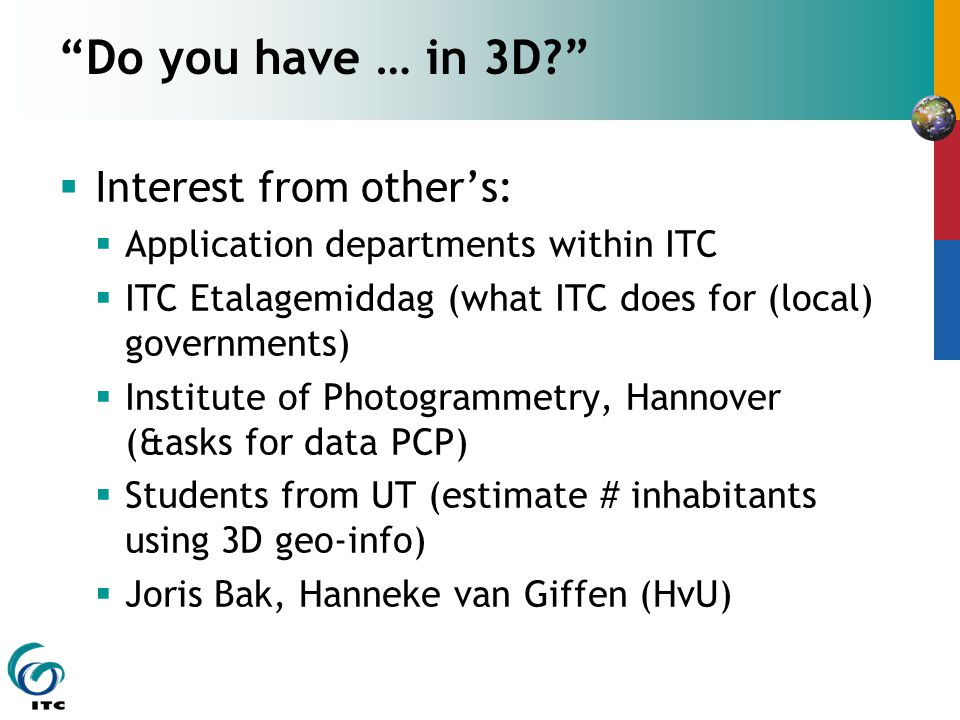 Do you have … in 3D  Interest from other's:  Application departments within ITC  ITC Etalagemiddag (what ITC does for (local) governments)  Institute of Photogrammetry, Hannover (&asks for data PCP)  Students from UT (estimate # inhabitants using 3D geo-info)  Joris Bak, Hanneke van Giffen (HvU)
