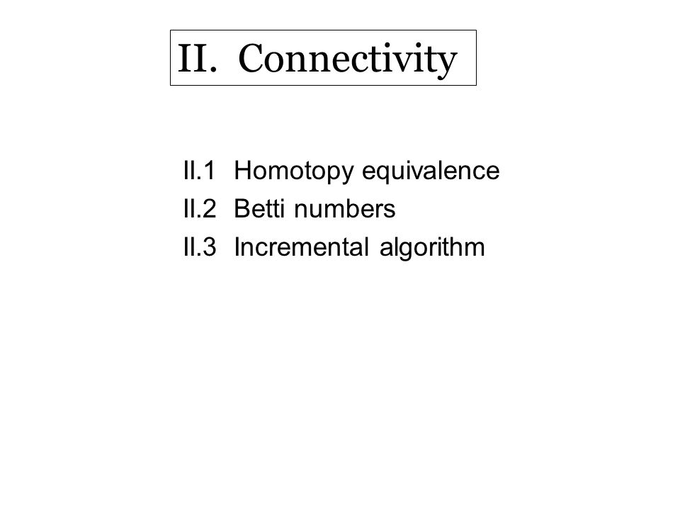 II.1 Homotopy equivalence II.2 Betti numbers II.3 Incremental algorithm II. Connectivity