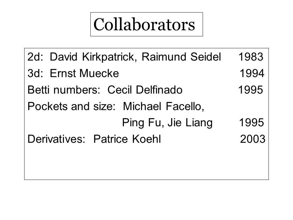 Collaborators 2d: David Kirkpatrick, Raimund Seidel 1983 3d: Ernst Muecke 1994 Betti numbers: Cecil Delfinado 1995 Pockets and size: Michael Facello,