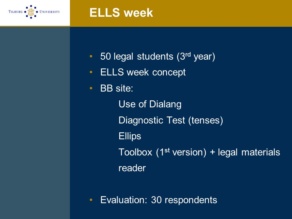 ELLS week 50 legal students (3 rd year) ELLS week concept BB site: Use of Dialang Diagnostic Test (tenses) Ellips Toolbox (1 st version) + legal materials reader Evaluation: 30 respondents