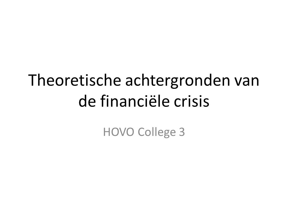 Theoretische achtergronden van de financiële crisis HOVO College 3