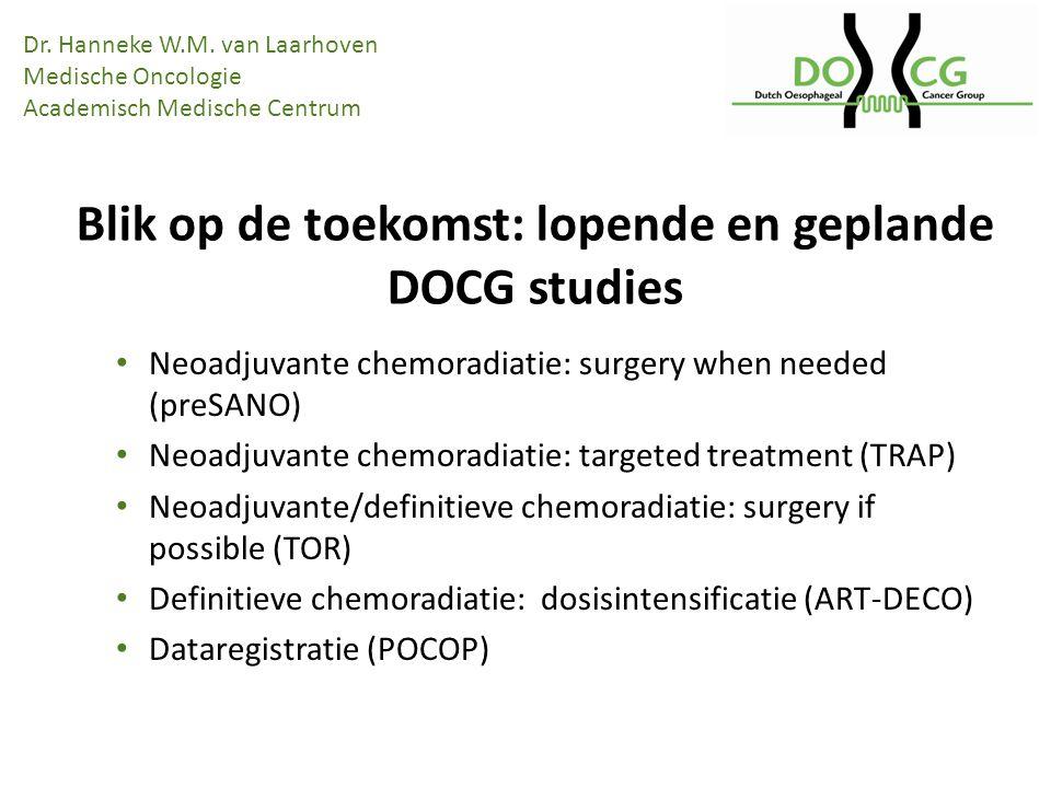 Neoadjuvante chemoradiatie: surgery when needed (preSANO) Neoadjuvante chemoradiatie: targeted treatment (TRAP) Neoadjuvante/definitieve chemoradiatie: surgery if possible (TOR) Definitieve chemoradiatie: dosisintensificatie (ART-DECO) Dataregistratie (POCOP) Blik op de toekomst: lopende en geplande DOCG studies Dr.