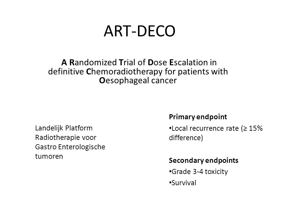 ART-DECO A Randomized Trial of Dose Escalation in definitive Chemoradiotherapy for patients with Oesophageal cancer Landelijk Platform Radiotherapie voor Gastro Enterologische tumoren Primary endpoint Local recurrence rate (≥ 15% difference) Secondary endpoints Grade 3-4 toxicity Survival