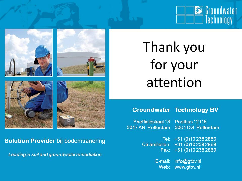 Solution Provider bij bodemsanering Leading in soil and groundwater remediation Solution Provider bij bodemsanering Leading in soil and groundwater remediation Groundwater Technology BV Sheffieldstraat 13Postbus AN Rotterdam3004 CG Rotterdam Tel: +31 (0) Calamiteiten: +31 (0) Fax: +31 (0) Web:   Thank you for your attention