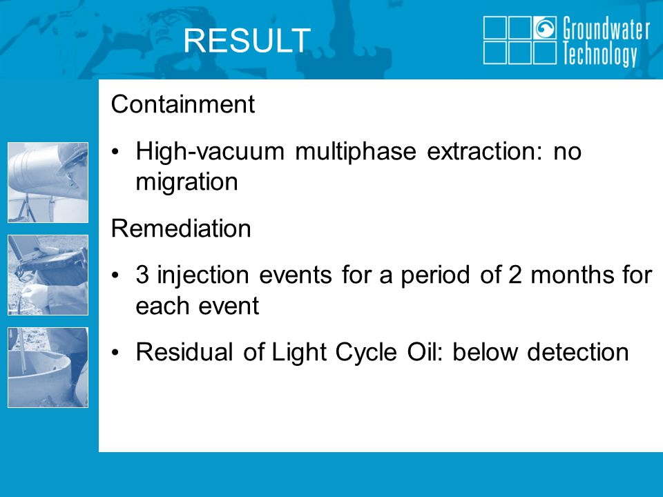 Containment High-vacuum multiphase extraction: no migration Remediation 3 injection events for a period of 2 months for each event Residual of Light Cycle Oil: below detection RESULT