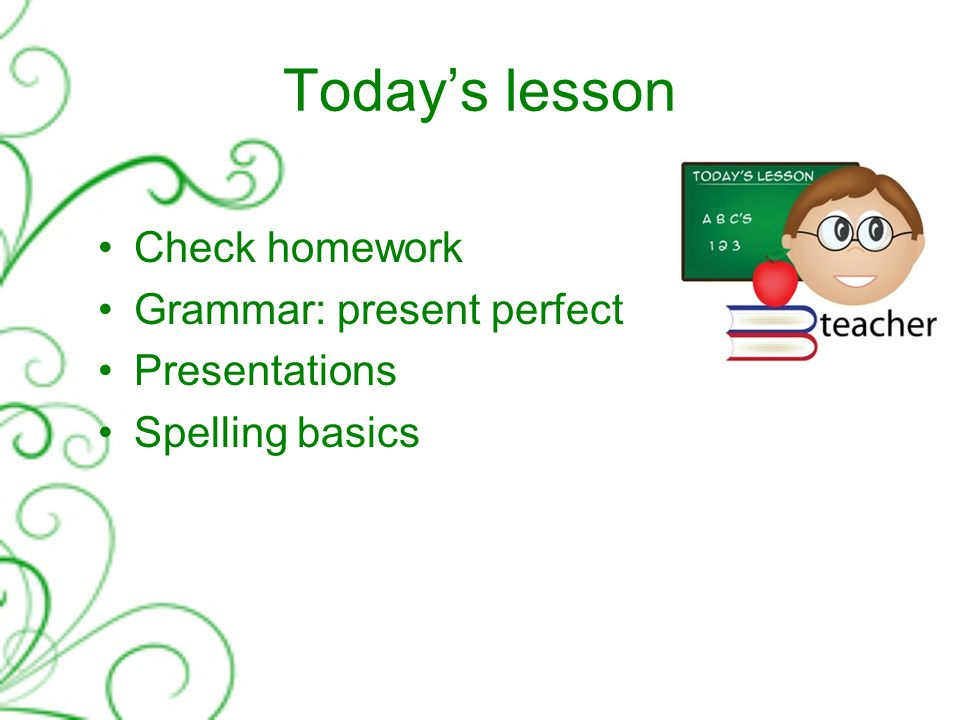 Today's lesson Check homework Grammar: present perfect Presentations Spelling basics