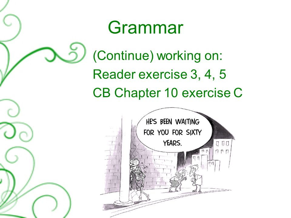 Grammar (Continue) working on: Reader exercise 3, 4, 5 CB Chapter 10 exercise C