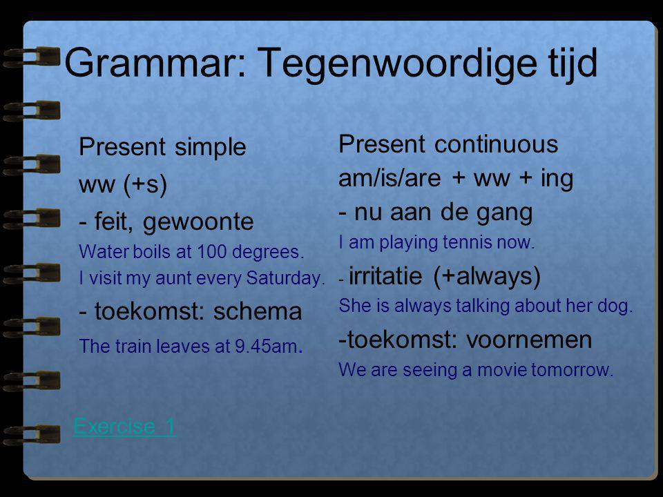 Grammar: Tegenwoordige tijd Present simple ww (+s) - feit, gewoonte Water boils at 100 degrees. I visit my aunt every Saturday. - toekomst: schema The