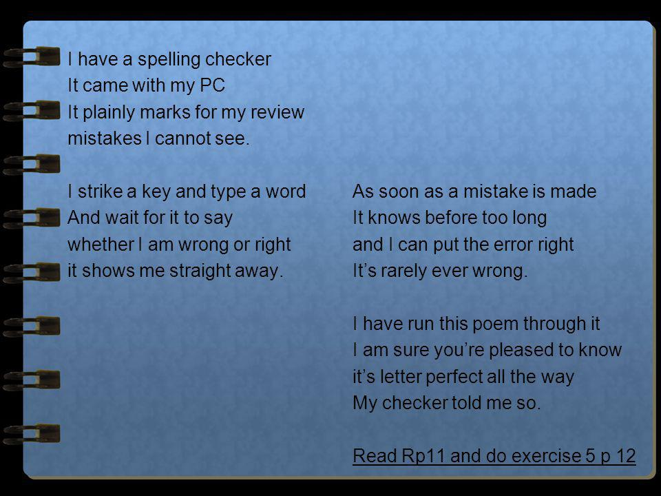 I have a spelling checker It came with my PC It plainly marks for my review mistakes I cannot see. I strike a key and type a word And wait for it to s