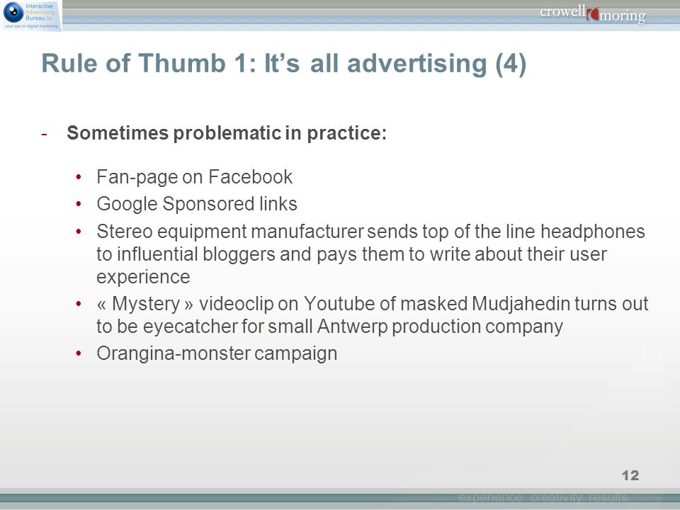 12 Rule of Thumb 1: It's all advertising (4) -Sometimes problematic in practice: Fan-page on Facebook Google Sponsored links Stereo equipment manufacturer sends top of the line headphones to influential bloggers and pays them to write about their user experience « Mystery » videoclip on Youtube of masked Mudjahedin turns out to be eyecatcher for small Antwerp production company Orangina-monster campaign
