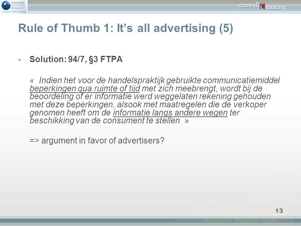 13 Rule of Thumb 1: It's all advertising (5) -Solution: 94/7, §3 FTPA « Indien het voor de handelspraktijk gebruikte communicatiemiddel beperkingen qua ruimte of tijd met zich meebrengt, wordt bij de beoordeling of er informatie werd weggelaten rekening gehouden met deze beperkingen, alsook met maatregelen die de verkoper genomen heeft om de informatie langs andere wegen ter beschikking van de consument te stellen » => argument in favor of advertisers